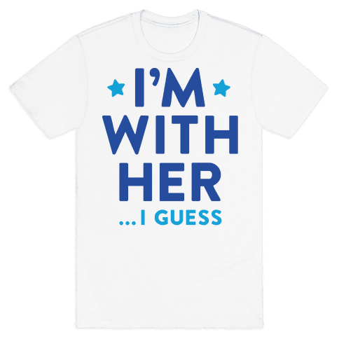 I'm With Her...I Guess Mens T-Shirt