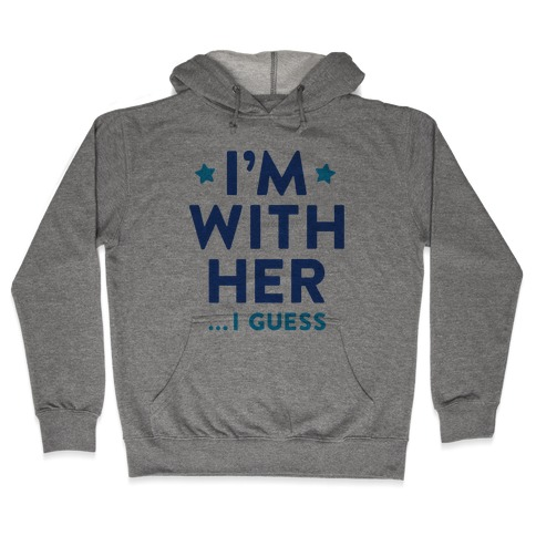 I'm With Her...I Guess Hooded Sweatshirt