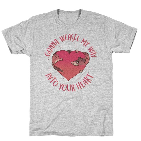 Gonna Weasel My Way Into Your Heart T-Shirt