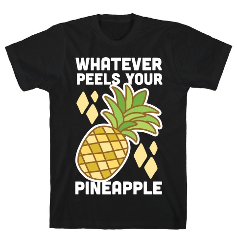Whatever Peels Your Pineapple  T-Shirt
