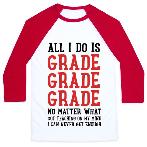 All I Do Is Grade Grade Grade No Matter What Baseball Tee