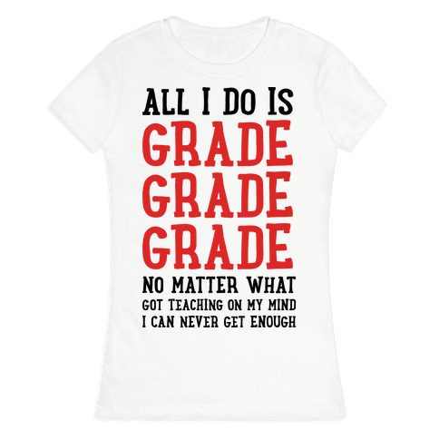 All I Do Is Grade Grade Grade No Matter What Womens T-Shirt