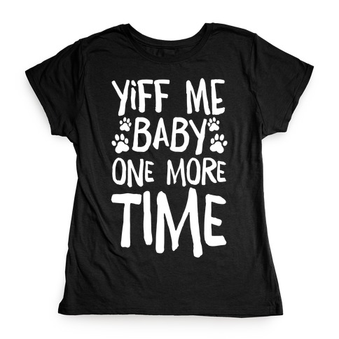 Yiff Me Baby One More Time Womens T-Shirt