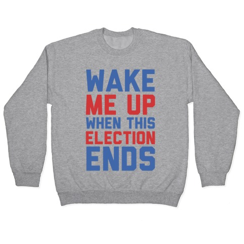 Wake Me Up When This Election Ends Pullover
