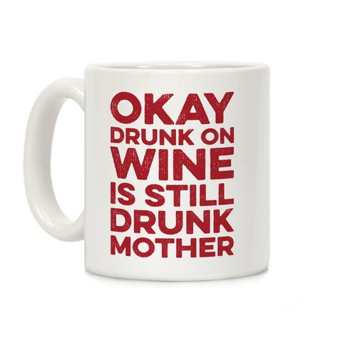 Okay Drunk On Wine Is Still Drunk Mother Coffee Mug