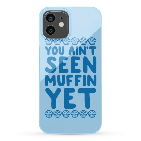 You Ain't Seen Muffin Yet Phone Case