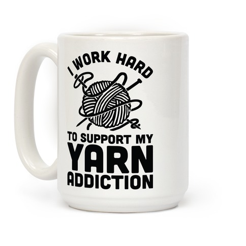 I Work Hard To Support My Yarn Addiction Coffee Mug