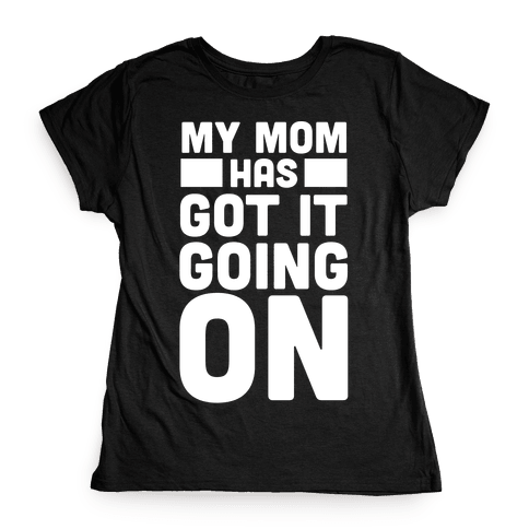 My Mom Has Got It Going On Womens T-Shirt