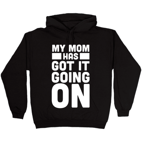My Mom Has Got It Going On Hooded Sweatshirt
