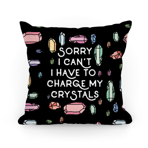 Sorry I Can't I Have To Charge My Crystals Pillow