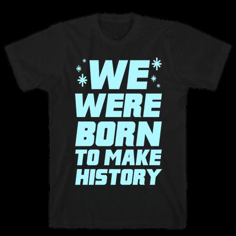 We Were Born To Make History Mens T-Shirt