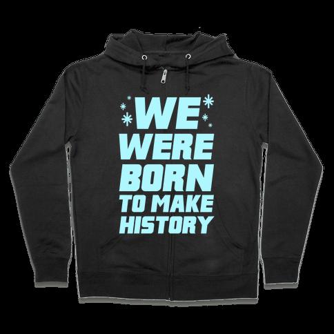 We Were Born To Make History Zip Hoodie