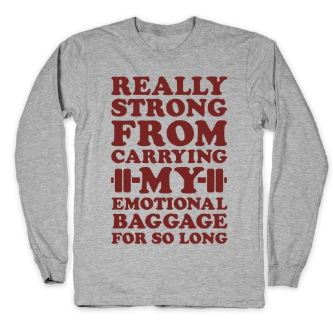 Really Strong From Carrying My Emotional Baggage For So Long Long Sleeve T-Shirt