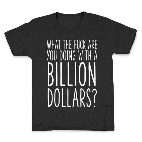 What the F*** Are You Doing With a Billion Dollars? Kids T-Shirt