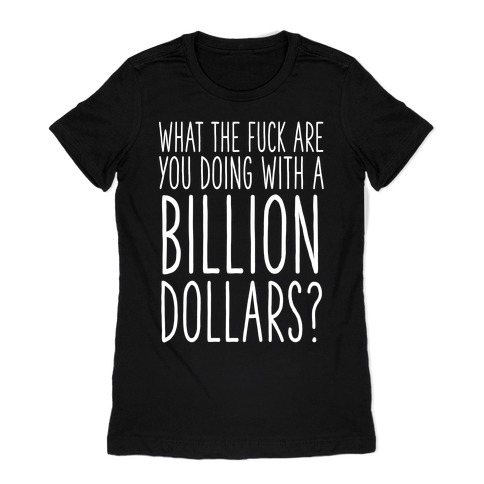 What the F*** Are You Doing With a Billion Dollars? Womens T-Shirt