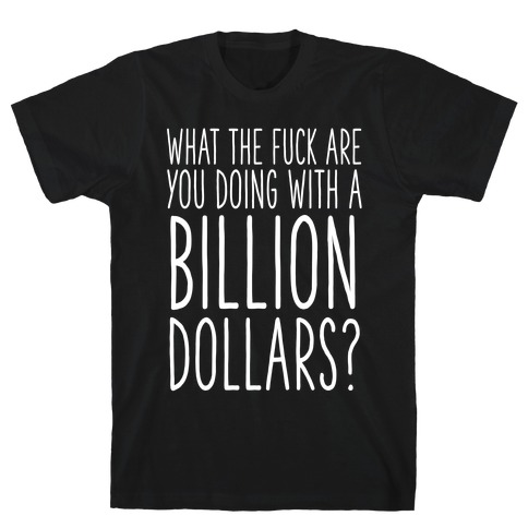 What the F*** Are You Doing With a Billion Dollars? T-Shirt