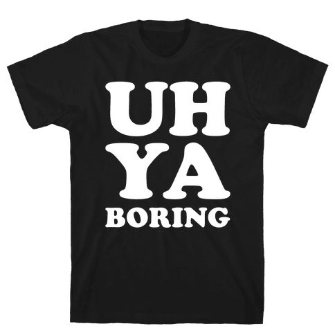 Uh Ya Boring Mens T-Shirt