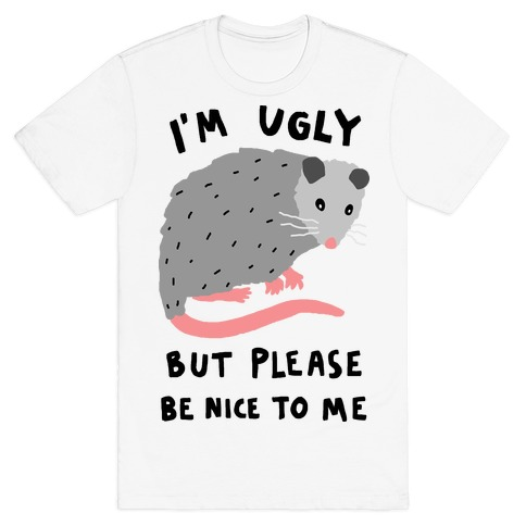 I'm Ugly But Please Be Nice To Me Opossum T-Shirt