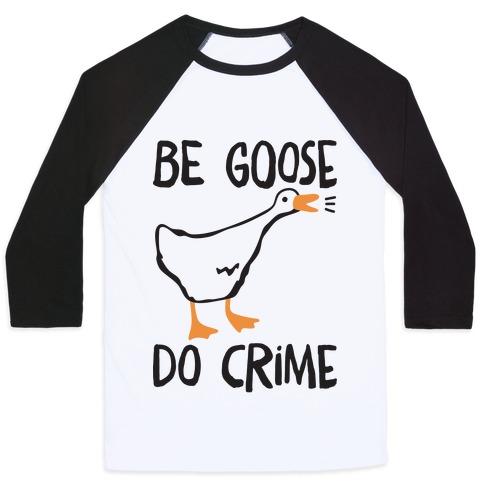 Be Goose Do Crime Baseball Tee