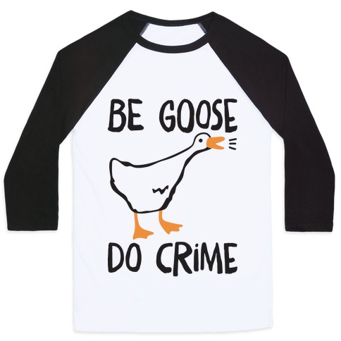 Be Goose Do Crime Baseball Tee