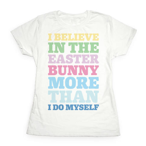 I Believe In The Easter Bunny More Than Myself  Womens T-Shirt