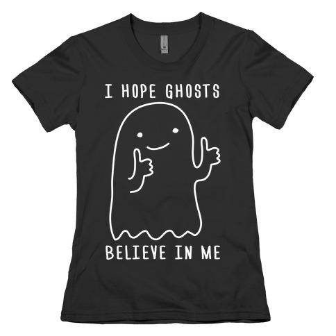 I Hope Ghosts Believe In Me Womens T-Shirt