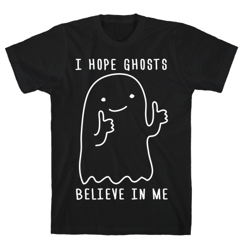 I Hope Ghosts Believe In Me T-Shirt