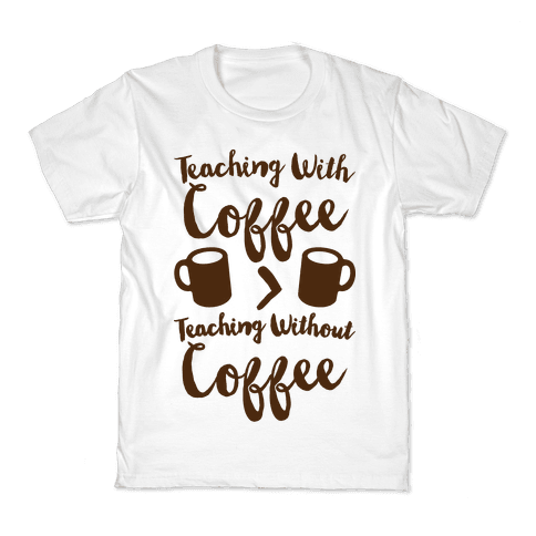 Teaching With Coffee > Teaching Without Coffee  Kids T-Shirt