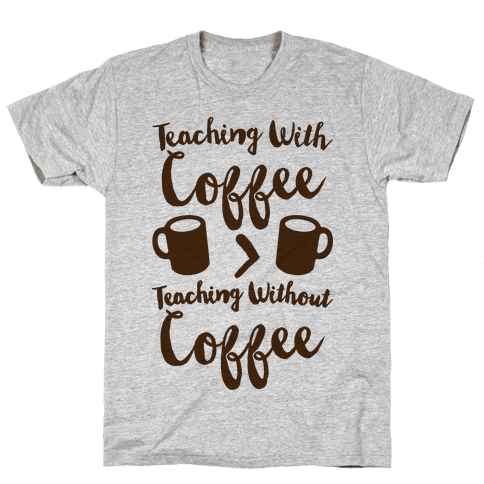 Teaching With Coffee > Teaching Without Coffee  Mens T-Shirt