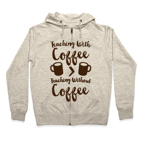 Teaching With Coffee > Teaching Without Coffee  Zip Hoodie