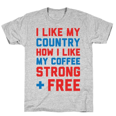 I Like My Country How I Like My Coffee Strong & Free T-Shirt