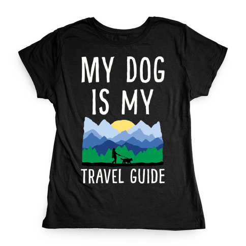 My Dog Is My Travel Guide Womens T-Shirt