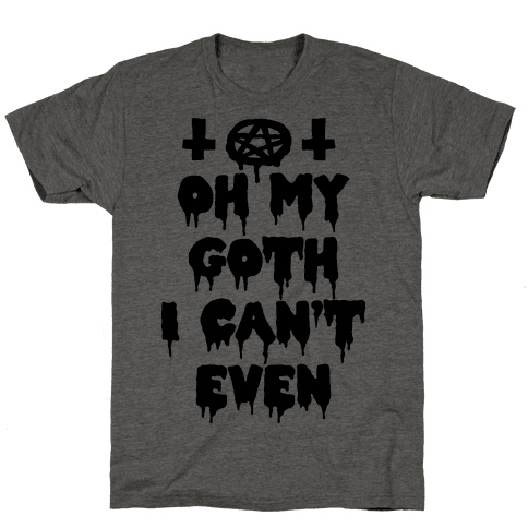 Oh My Goth I Can't Even Mens T-Shirt