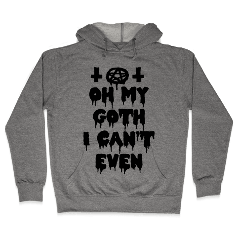 Oh My Goth I Can't Even Hooded Sweatshirt