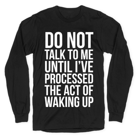 Do Not Talk To Me Until i've Processed The Act Of Waking Up Long Sleeve T-Shirt