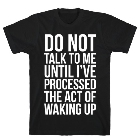 Do Not Talk To Me Until i've Processed The Act Of Waking Up T-Shirt