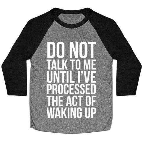 Do Not Talk To Me Until i've Processed The Act Of Waking Up Baseball Tee