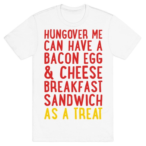 Hungover Me Can Have A Bacon Egg & Cheese Breakfast Sandwich As A Treat T-Shirt