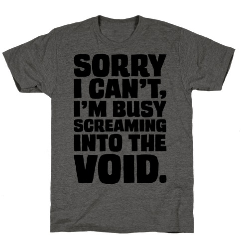 Sorry I Can't I'm Busy Screaming Into The Void T-Shirt