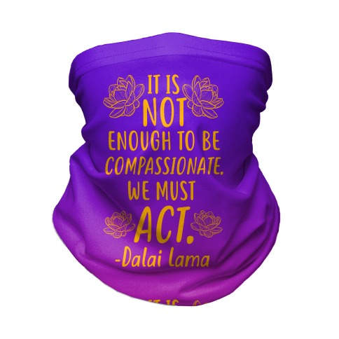 It is Not Enough to Be Compassionate Quote Neck Gaiter