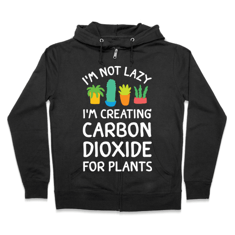 I'm Not Lazy I'm Creating Carbon Dioxide For Plants Zip Hoodie