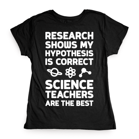 Research Shows My Hypothesis Is Correct Science Teachers Are The Best Womens T-Shirt