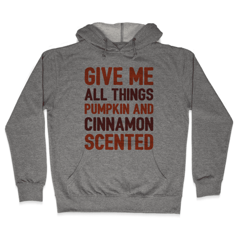 Give Me All Things Pumpkin And Cinnamon Scented  Hooded Sweatshirt