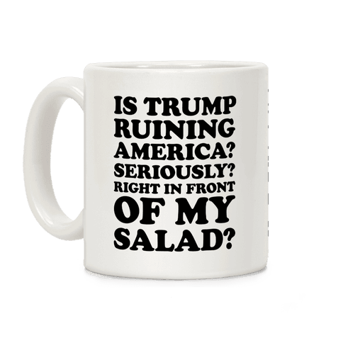 Is Trump Ruining America Seriously Right In Front Of My Salad Coffee Mug