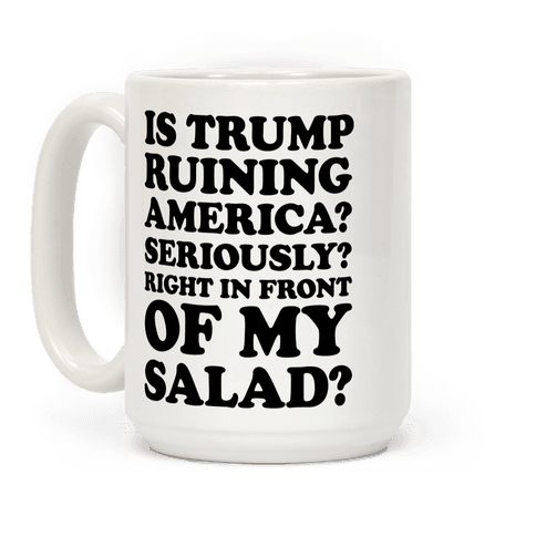 Is Trump Ruining America Seriously Right In Front Of My Salad