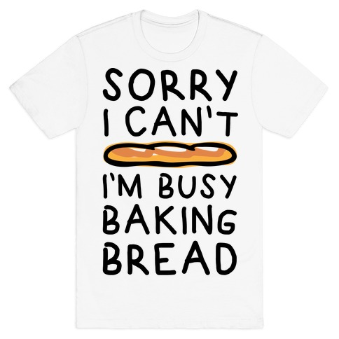 Sorry I Can't I'm Busy Baking Bread T-Shirt