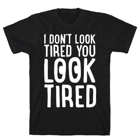 I Don't Look Tired You Look Tired White Print T-Shirt