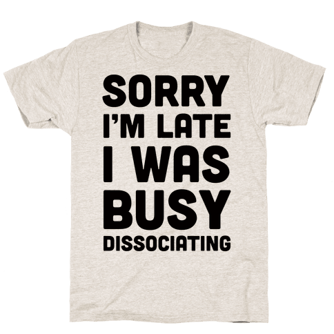 Sorry I'm Late I Was Busy Dissociating Mens T-Shirt
