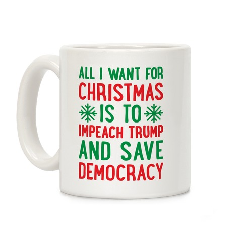 All I Want For Christmas Is To Impeach Trump And Save Democracy Coffee Mug