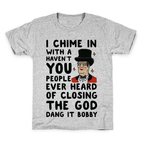 I Chime In With a Haven't You People Ever Heard Of Closing the God Dang It Bobby Kids T-Shirt